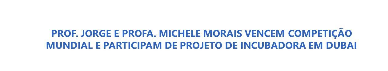 PROF. JORGE E PROFA. MICHELE MORAIS VENCEM COMPETIÇÃO MUNDIAL E PARTICIPAM DE PROJETO DE INCUBADORA EM DUBAI